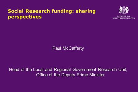 Social Research funding: sharing perspectives Paul McCafferty Head of the Local and Regional Government Research Unit, Office of the Deputy Prime Minister.