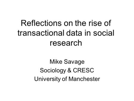 Reflections on the rise of transactional data in social research Mike Savage Sociology & CRESC University of Manchester.