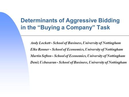 Determinants of Aggressive Bidding in the Buying a Company Task Andy Lockett - School of Business, University of Nottingham Elke Renner - School of Economics,