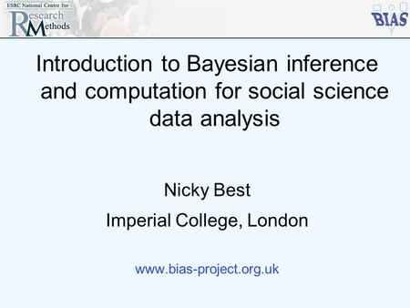 Introduction to Bayesian inference and computation for social science data analysis Nicky Best Imperial College, London www.bias-project.org.uk.
