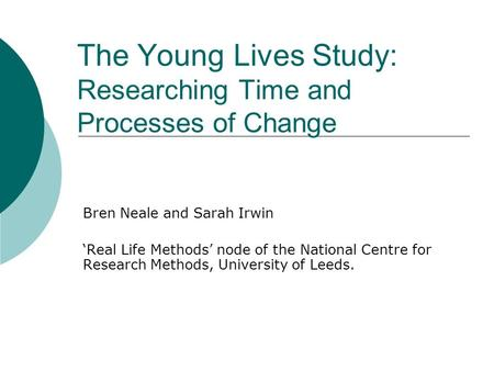 The Young Lives Study: Researching Time and Processes of Change Bren Neale and Sarah Irwin Real Life Methods node of the National Centre for Research Methods,
