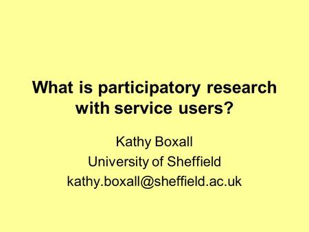 What is participatory research with service users? Kathy Boxall University of Sheffield