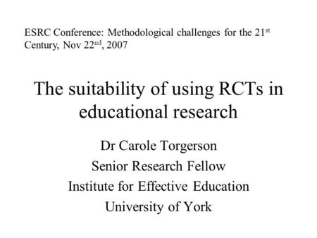 The suitability of using RCTs in educational research Dr Carole Torgerson Senior Research Fellow Institute for Effective Education University of York ESRC.