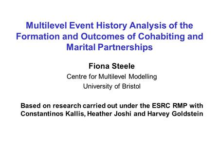Multilevel Event History Analysis of the Formation and Outcomes of Cohabiting and Marital Partnerships Fiona Steele Centre for Multilevel Modelling University.
