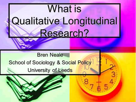 What is Qualitative Longitudinal Research? Bren Neale School of Sociology & Social Policy University of Leeds.
