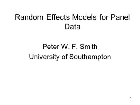 1 Random Effects Models for Panel Data Peter W. F. Smith University of Southampton.