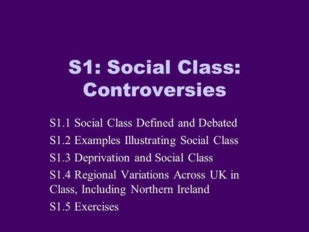 S1: Social Class: Controversies S1.1 Social Class Defined and Debated S1.2 Examples Illustrating Social Class S1.3 Deprivation and Social Class S1.4 Regional.