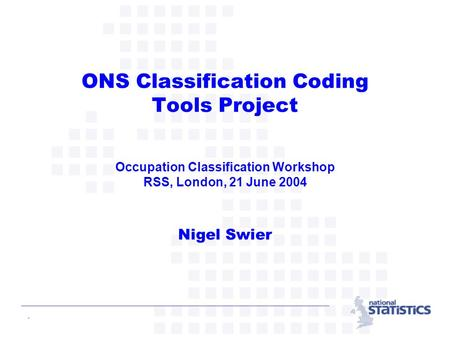 - ONS Classification Coding Tools Project Occupation Classification Workshop RSS, London, 21 June 2004 Nigel Swier.