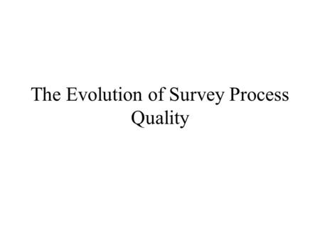The Evolution of Survey Process Quality. Concepts Survey Design Quality Quality dimensions Product quality Process quality Organizational quality.