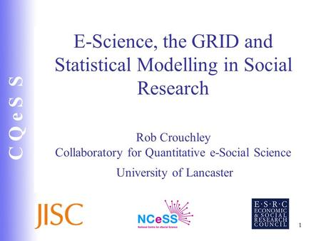 C Q e S S 1 E-Science, the GRID and Statistical Modelling in Social Research Rob Crouchley Collaboratory for Quantitative e-Social Science University of.
