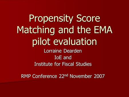 Propensity Score Matching and the EMA pilot evaluation Lorraine Dearden IoE and Institute for Fiscal Studies RMP Conference 22 nd November 2007.