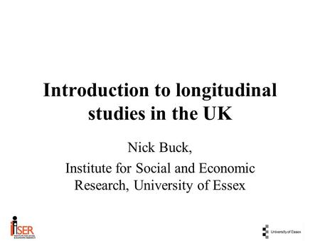 Introduction to longitudinal studies in the UK Nick Buck, Institute for Social and Economic Research, University of Essex.