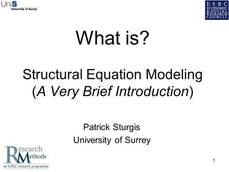 1 What is? Structural Equation Modeling (A Very Brief Introduction) Patrick Sturgis University of Surrey.