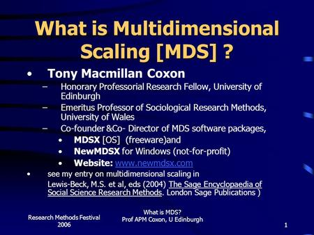 Research Methods Festival 2006 What is MDS? Prof APM Coxon, U Edinburgh 1 What is Multidimensional Scaling [MDS] ? Tony Macmillan Coxon –Honorary Professorial.
