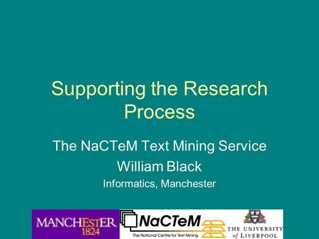 Supporting the Research Process The NaCTeM Text Mining Service William Black Informatics, Manchester.