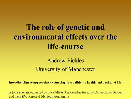 The role of genetic and environmental effects over the life-course Andrew Pickles University of Manchester Interdisciplinary approaches to studying inequalities.