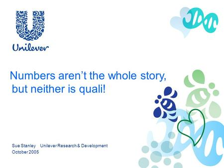 Numbers arent the whole story, but neither is quali! Sue Stanley Unilever Research & Development October 2005.