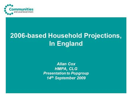 2006-based Household Projections, In England Allan Cox HMPA, CLG Presentation to Popgroup 14 th September 2009.