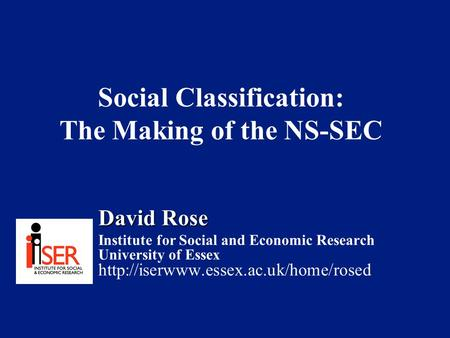 Social Classification: The Making of the NS-SEC David Rose Institute for Social and Economic Research University of Essex