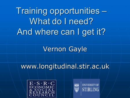 Training opportunities – What do I need? And where can I get it? Vernon Gayle www.longitudinal.stir.ac.uk.