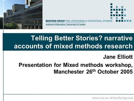 Www.ioe.ac.uk/bedfordgroup Telling Better Stories? narrative accounts of mixed methods research Jane Elliott Presentation for Mixed methods workshop, Manchester.