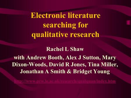 Electronic literature searching for qualitative research Rachel L Shaw with Andrew Booth, Alex J Sutton, Mary Dixon-Woods, David R Jones, Tina Miller,