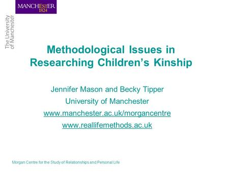Morgan Centre for the Study of Relationships and Personal Life Methodological Issues in Researching Childrens Kinship Jennifer Mason and Becky Tipper University.