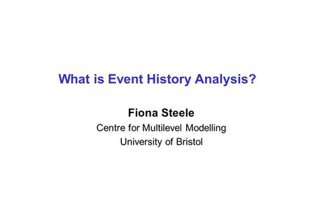 What is Event History Analysis? Fiona Steele Centre for Multilevel Modelling University of Bristol.