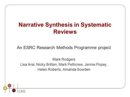 Narrative Synthesis in Systematic Reviews An ESRC Research Methods Programme project Mark Rodgers Lisa Arai, Nicky Britten, Mark Petticrew, Jennie Popay,