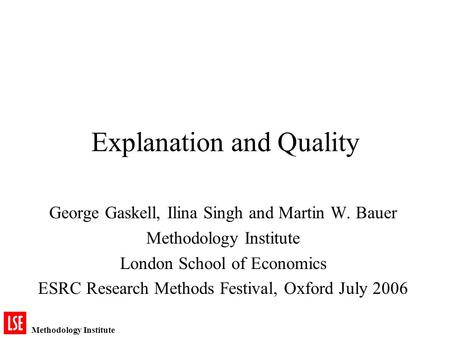 Methodology Institute Explanation and Quality George Gaskell, Ilina Singh and Martin W. Bauer Methodology Institute London School of Economics ESRC Research.