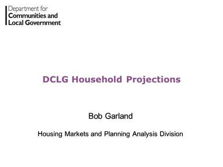 DCLG Household Projections Bob Garland Housing Markets and Planning Analysis Division Bob Garland Housing Markets and Planning Analysis Division.