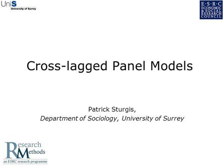 Cross-lagged Panel Models Patrick Sturgis, Department of Sociology, University of Surrey.