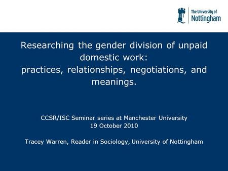 Researching the gender division of unpaid domestic work: practices, relationships, negotiations, and meanings. CCSR/ISC Seminar series at Manchester University.