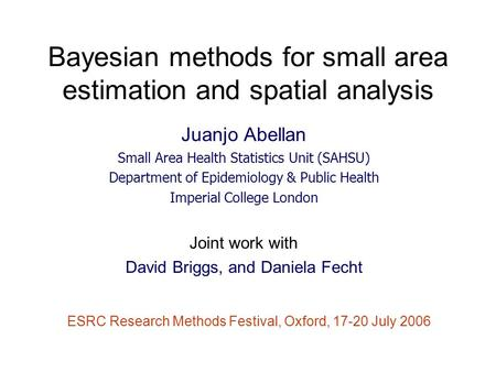 Bayesian methods for small area estimation and spatial analysis Juanjo Abellan Small Area Health Statistics Unit (SAHSU) Department of Epidemiology & Public.