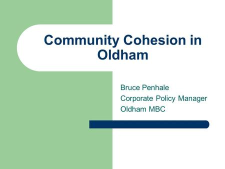 Community Cohesion in Oldham Bruce Penhale Corporate Policy Manager Oldham MBC.