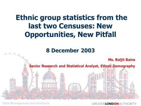 Data Management and Analysis Ethnic group statistics from the last two Censuses: New Opportunities, New Pitfall 8 December 2003 Ms. Baljit Bains Senior.