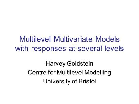 Multilevel Multivariate Models with responses at several levels Harvey Goldstein Centre for Multilevel Modelling University of Bristol.