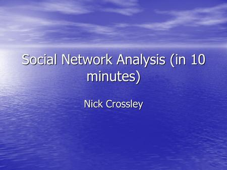 Social Network Analysis (in 10 minutes) Nick Crossley.