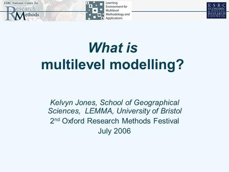 What is multilevel modelling? Kelvyn Jones, School of Geographical Sciences, LEMMA, University of Bristol 2 nd Oxford Research Methods Festival July 2006.