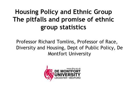 Housing Policy and Ethnic Group The pitfalls and promise of ethnic group statistics Professor Richard Tomlins, Professor of Race, Diversity and Housing,