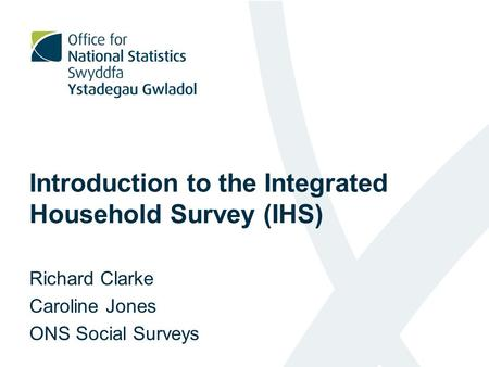 Introduction to the Integrated Household Survey (IHS) Richard Clarke Caroline Jones ONS Social Surveys.