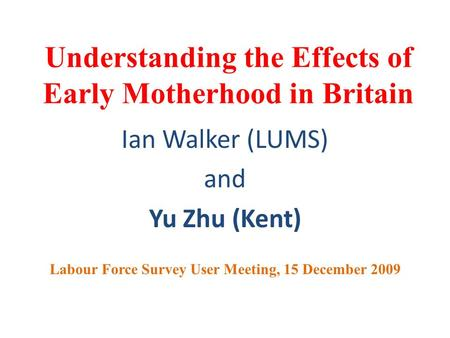 Understanding the Effects of Early Motherhood in Britain Ian Walker (LUMS) and Yu Zhu (Kent) Labour Force Survey User Meeting, 15 December 2009.
