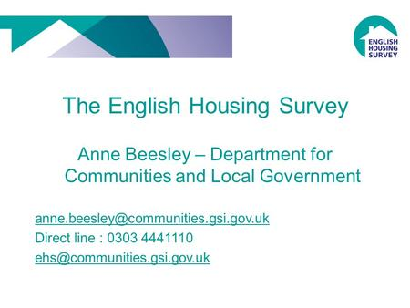 The English Housing Survey Anne Beesley – Department for Communities and Local Government Direct line : 0303 4441110.
