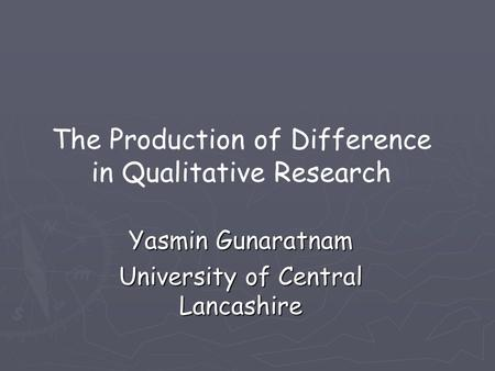 Yasmin Gunaratnam University of Central Lancashire The Production of Difference in Qualitative Research.