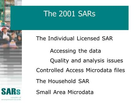 The 2001 SARs The Individual Licensed SAR Accessing the data Quality and analysis issues Controlled Access Microdata files The Household SAR Small Area.