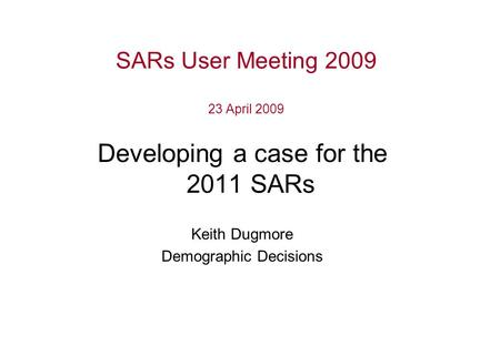 SARs User Meeting 2009 23 April 2009 Developing a case for the 2011 SARs Keith Dugmore Demographic Decisions.