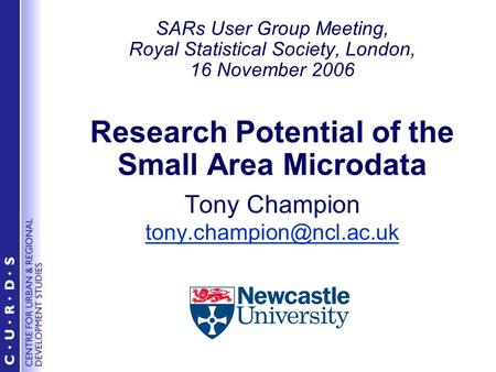 SARs User Group Meeting, Royal Statistical Society, London, 16 November 2006 Research Potential of the Small Area Microdata Tony Champion