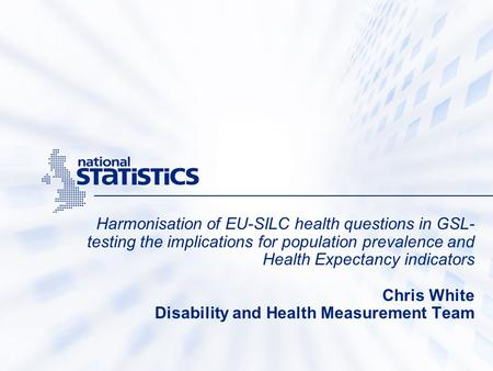 Harmonisation of EU-SILC health questions in GSL- testing the implications for population prevalence and Health Expectancy indicators Chris White Disability.