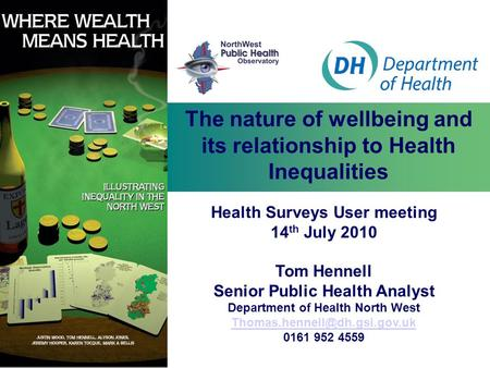 The nature of wellbeing and its relationship to Health Inequalities Health Surveys User meeting 14 th July 2010 Tom Hennell Senior Public Health Analyst.