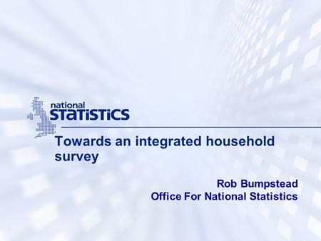 Towards an integrated household survey Rob Bumpstead Office For National Statistics.
